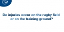 Do injuries occur on the rugby field or on the training ground?