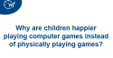 Why are children happier playing computer games instead of physically playing games?